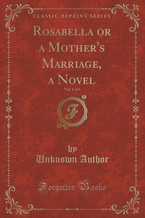 Rosabella or a Mother's Marriage, a Novel, Vol. 1 of 5 (Classic Reprint) Author Unknown