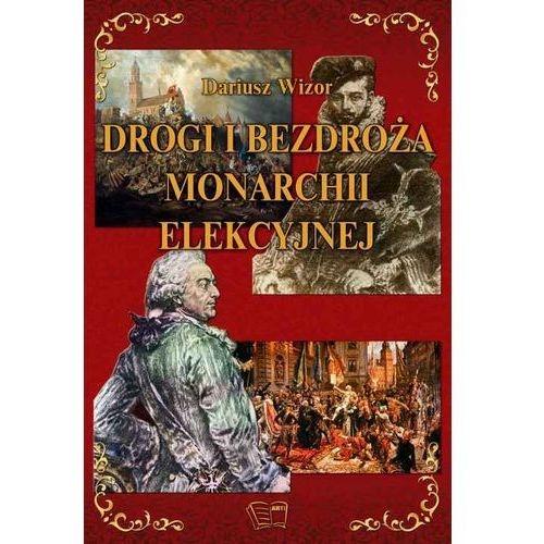 Drogi i bezdroża monarchii elekcyjnej Dariusz Wizor