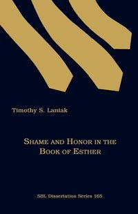 Shame and Honor in the Book of Esther Laniak Timothy S.