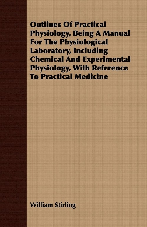 Outlines Of Practical Physiology, Being A Manual For The Physiological Laboratory, Including Chemical And Experimental Physiology, With Reference To Practical Medicine Stirling William