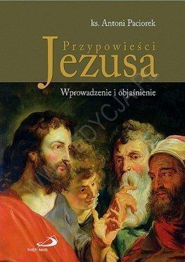 Przypowieści Jezusa. Wprowadzenie i objaśnienie ks. Antoni Paciorek