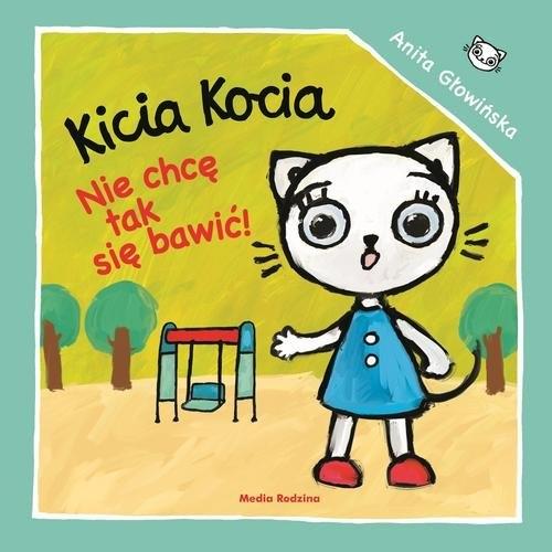 Kicia Kocia Nie chcę się tak bawić! Głowińska Anita