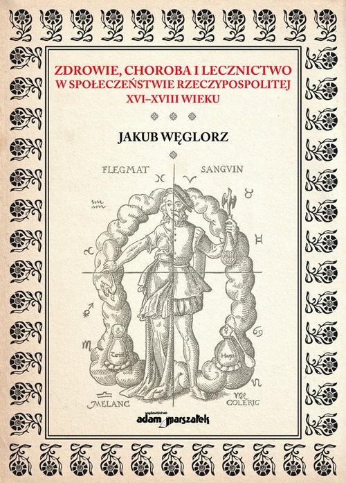Zdrowie, choroba i lecznictwo w społeczeństwie Rzeczypospolitej XVI-XVIII wieku Węglorz Jakub