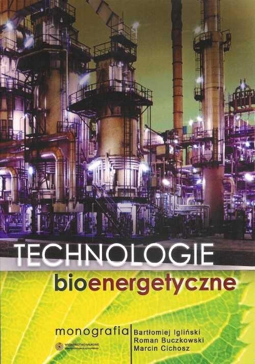 Technologie bioenergetyczne Monografia Igliński Bartłomiej, Buczkowski Roman, Cichosz Marcin
