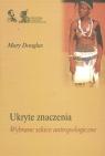 Ukryte znaczeniaWybrane szkice antropologiczne Douglas Mary