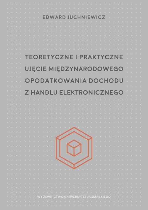 Teoretyczne i praktyczne ujęcie międzynarodowego opodatkowania dochodu z handlu elektronicznego Juchniewicz Edward