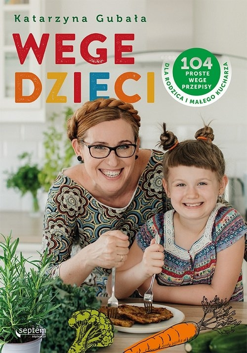Wege dzieci. 104 proste wege przepisy dla rodzica i małego kucharza Gubała Katarzyna