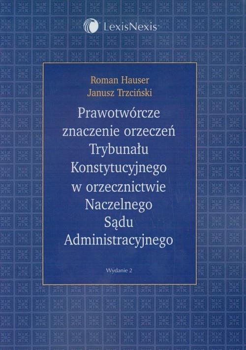 Prawotwórcze znaczenie orzeczeń Trybunału Konstytucyjnego w orzecznictwie Naczelnego Sądu Administracyjnego Hauser Roman, Trzciński Janusz
