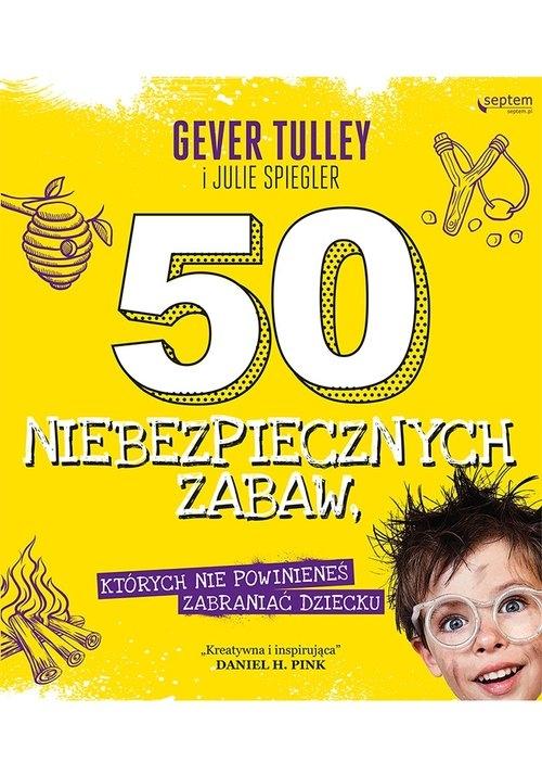50 niebezpiecznych zabaw których nie powinieneś zabraniać dziecku Gever Tulley, Spiegler Julie