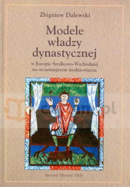 Modele władzy dynastycznej w Europie Środkowo-Wschodniej we wcześniejszym średniowieczu Dalewski Zbigniew