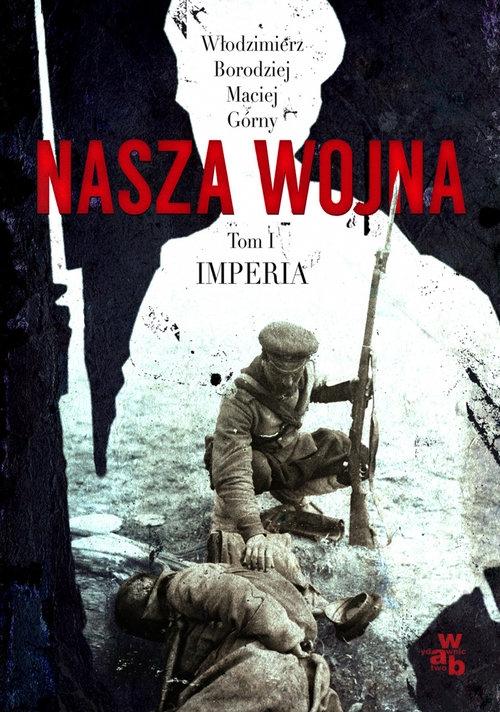 Nasza wojna Tom 1 Imperia 1912-1916 Borodziej Włodzimierz, Górny Maciej