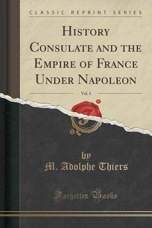 History Consulate and the Empire of France Under Napoleon, Vol. 1 (Classic Reprint) Thiers M. Adolphe