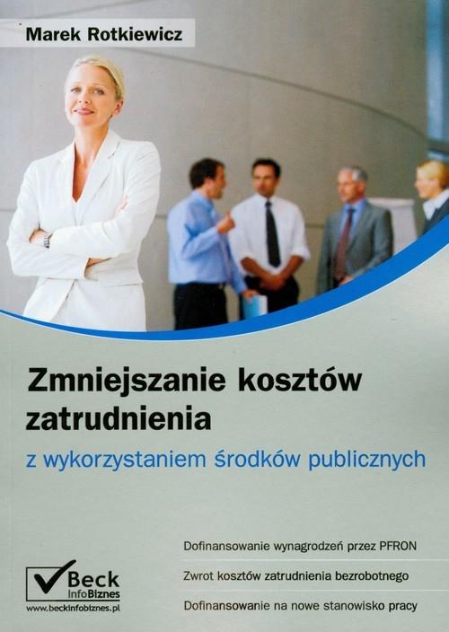 Zmniejszanie kosztów zatrudnienia z wykorzystaniem środków publicznych Rotkiewicz Marek