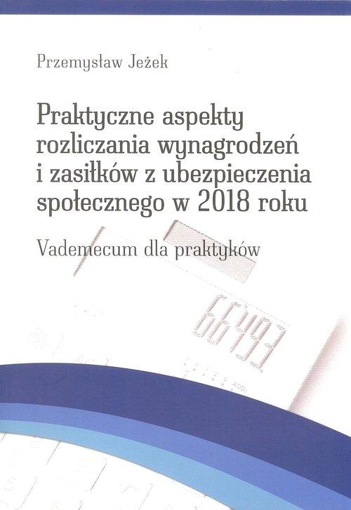 Praktyczne aspekty rozliczania wynagrodzeń  i zasiłków z ubezpieczenia społecznego w 2018 roku Jeżek Przemysław