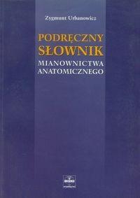 Podręczny słownik mianownictwa anatomicznego Urbanowicz Zygmunt