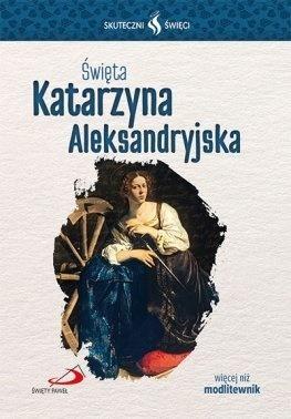 Skuteczni Święci - Święta Katarzyna Aleksandryjska praca zbiorowa