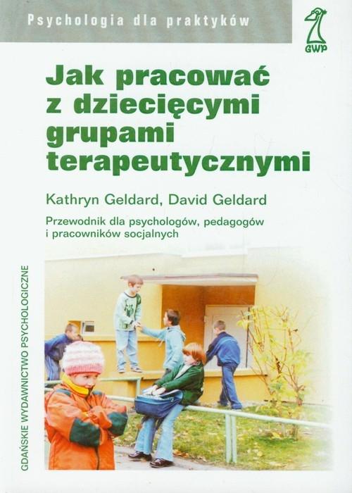 Jak pracować z dziecięcymi grupami terapeutycznymi Geldard Kathryn, Geldard David