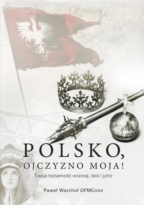 Polsko, Ojczyzno moja! Twoja tożsamość wczoraj, dziś i jutro Warchoł Paweł