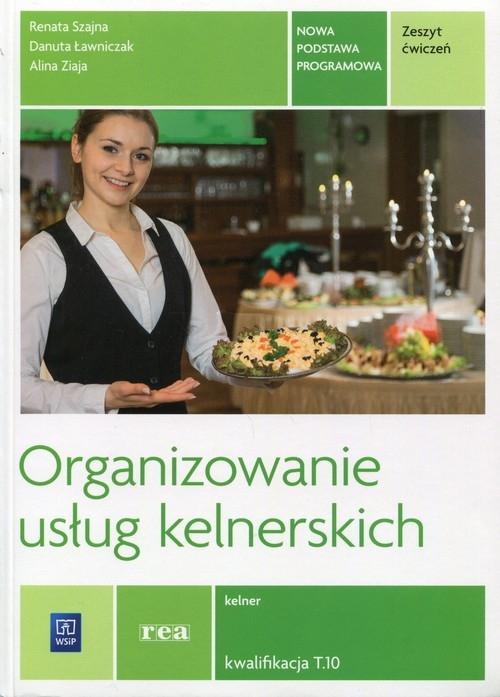 Organizowanie usług kelnerskich Zeszyt ćwiczeń Kwalifikacja T.10 Szajna Renata, Ławniczak Danuta, Ziaja Alina