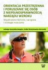 Orientacja przestrzenna i poruszanie się osób z niepełnosprawnością Kuczyńska-Kwapisz Jadwiga, Śmiechowska-Petrovskij Emilia
