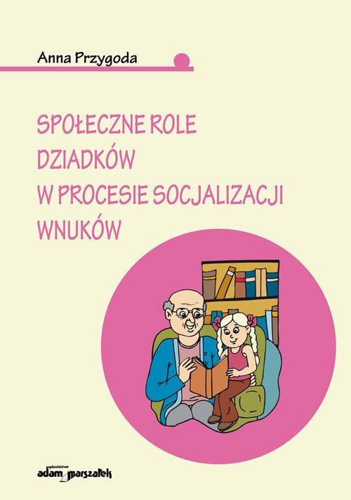 Społeczne role dziadków w procesie socjalizacji wnuków Przygoda Anna