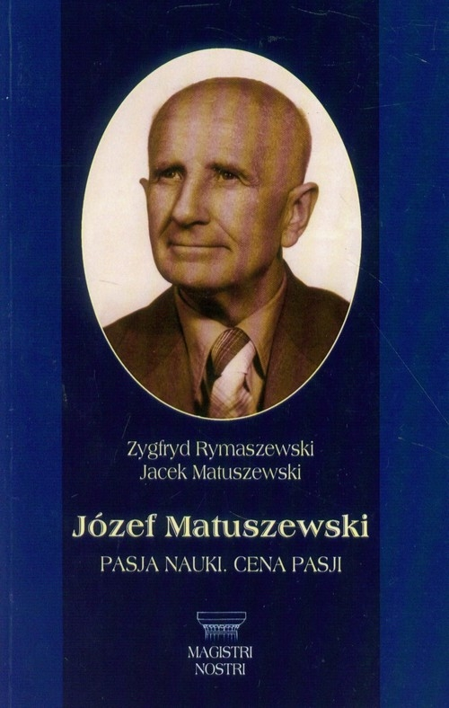 Józef Matuszewski Pasja nauki Cena pasji Rymaszewski Zygfryd, Matuszewski Jacek