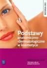 Podstawy anatomiczno-dermatologiczne w kosmetyce. Podręcznik do nauki zawodu technik usług kosmetycznych. Szkoły ponadgimnazjalne