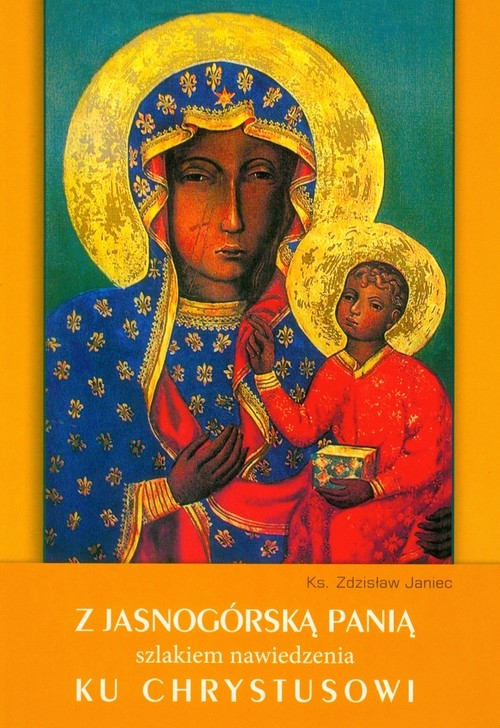 Z Jasnogórską Panią szlakiem nawiedzenia ku Chrystusowi Janiec Zdzisław