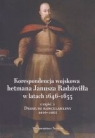 Korespondencja wojskowa hetmana Janusza Radziwiłła w latach 1646-1655. Opracowanie zbiorowe
