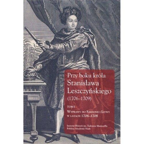 Przy boku króla Stanisława Leszczyńskiego (1706-1709) Tom 1