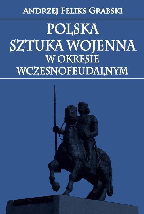 Polska sztuka wojenna w okresie wczesnofeudalnym Grabski Andrzej Feliks