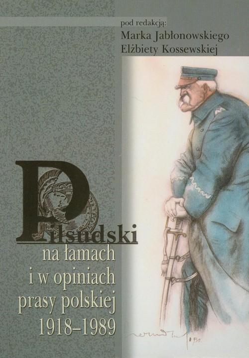 Piłsudski na łamach i w opiniach prasy polskiej 1918-1989