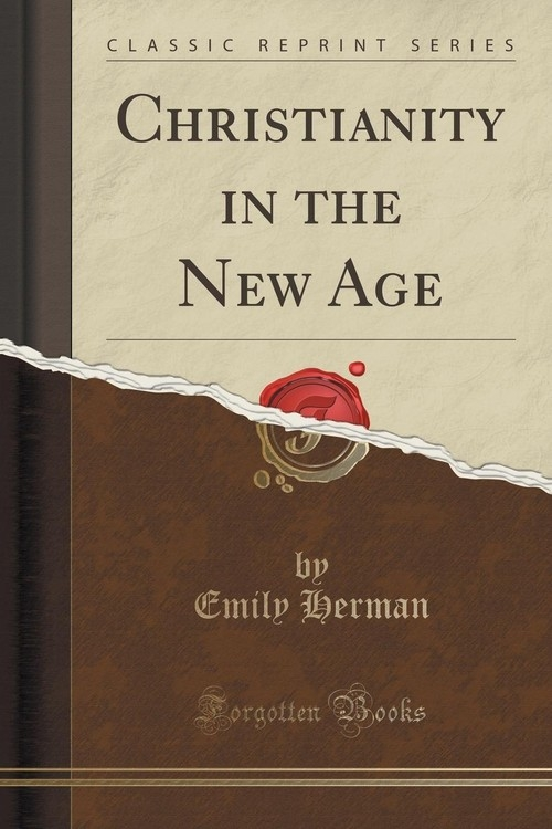 Christianity in the New Age (Classic Reprint) Herman Emily