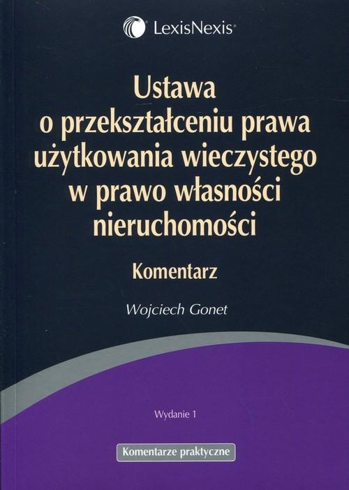 Ustawa o przekształceniu prawa użytkowania wieczystego w prawo własności nieruchomości Komentarz Gonet Wojciech