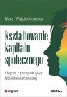 Kształtowanie kapitału społecznego Ujęcie z perspektywy Wojciechowska Maja