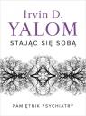Stając się sobą. Pamiętnik psychiatry Irvin D. Yalom
