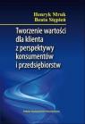Tworzenie wartości dla klienta z perspektywy konsumentów i przedsiębiorstw Mruk Henryk, Stępień Beata