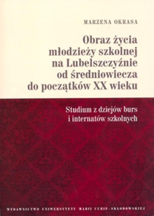 Obraz życia młodzieży szkolnej na Lubelszczyźnie od średniowiecza do początków XX wieku Okrasa Marzena