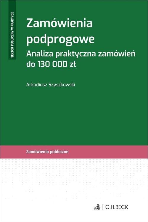 Zamówienia podprogowe. Analiza praktyczna zamówień do 130 000 zł Arkadiusz Szyszkowski
