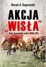 Akcja Wisła Kres krwawych walk z OUN-UPA Koprowski Marek A.