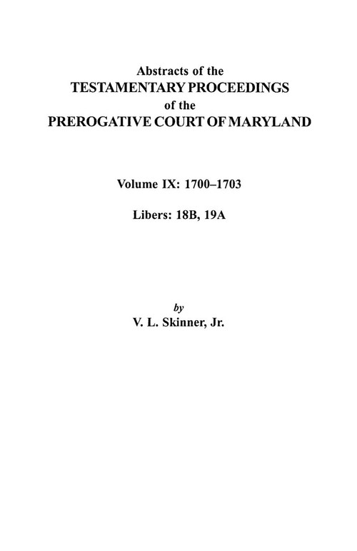 Abstracts of the Testamentary Proceedings of the Prerogative Court of Maryland. Volume IX Skinner Vernon L. Jr.