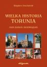Wielka historia Torunia 1525 zadań i rozwiązań Grochowski Zbigniew
