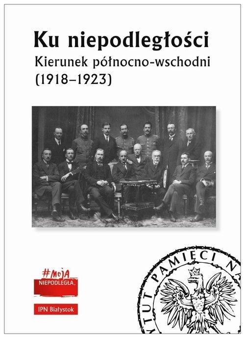 Ku niepodległości Kierunek północno-wschodni (1918-1923) Maksimiuk Diana, Niziołek Paweł (red.)