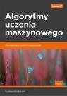 Algorytmy uczenia maszynowego Zaawansowane techniki implementacji Bonaccorso Giuseppe
