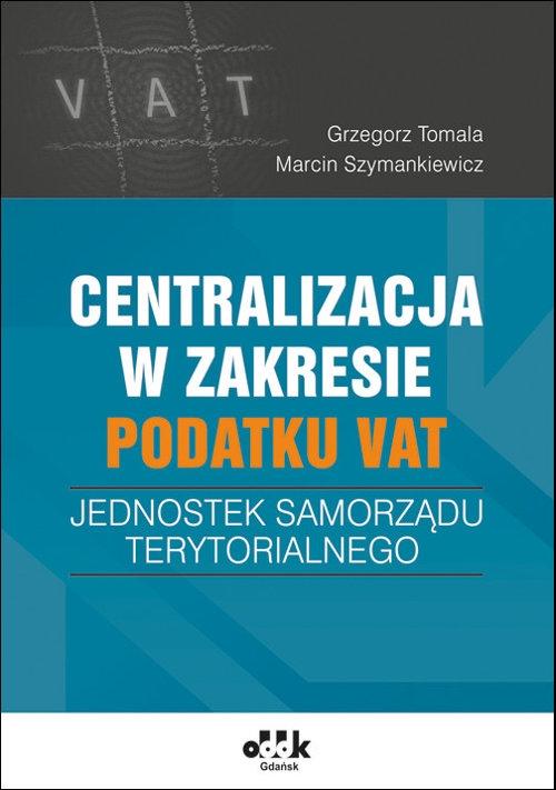 Centralizacja w zakresie podatku VAT jednostek samorządu terytorialnego Tomala Grzegorz, Szymankiewicz Marcin