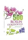 500 roślin ogrodowych Charakterystyka, wymagania, porady Gawłowska Agnieszka
