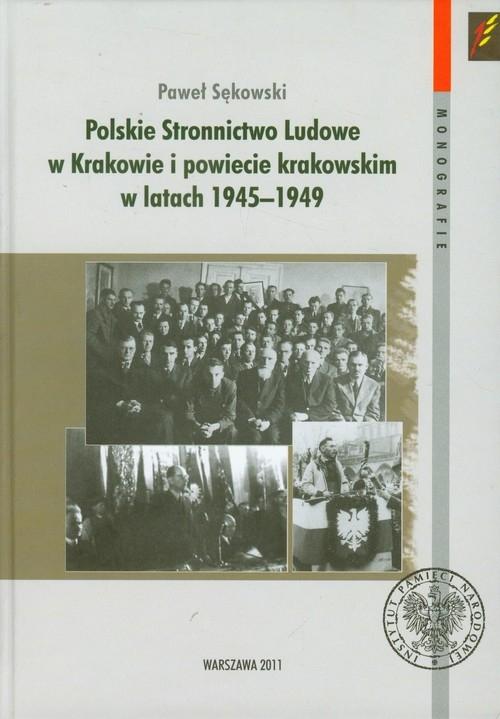 Polskie Stronnictwo Ludowe w Krakowie i w powiecie krakowskim w latach 1945-1949 Sękowski Paweł