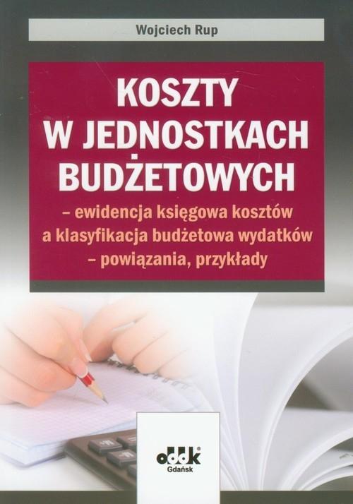 Koszty w jednostkach budżetowych - ewidencja księgowa kosztów a klasyfikacja budżetowa wydatków - powiązania, przykłady Rup Wojciech