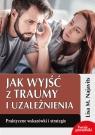 Jak wyjść z traumy i uzależnienia Praktyczne wskazówki i strategie Najavits Lisa M.