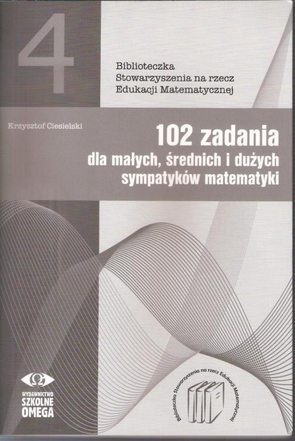 102 zadania dla małych średnich i dużych sympatyków matematyki Ciesielski Krzysztof